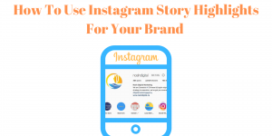 How To Use Instagram Story Highlights For Your Brand
