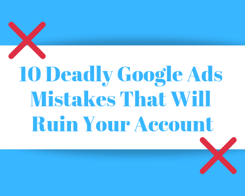 10 deadly google ads mistakes that will ruin your account